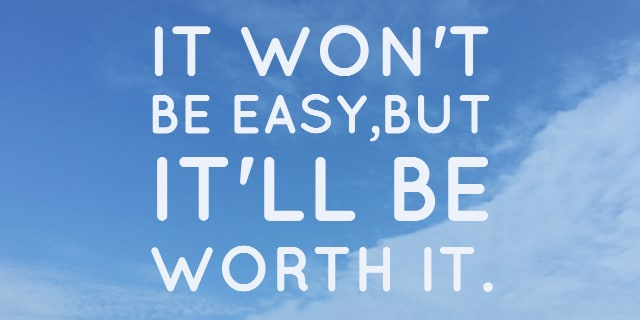 it won't be easy, but it will be worth it